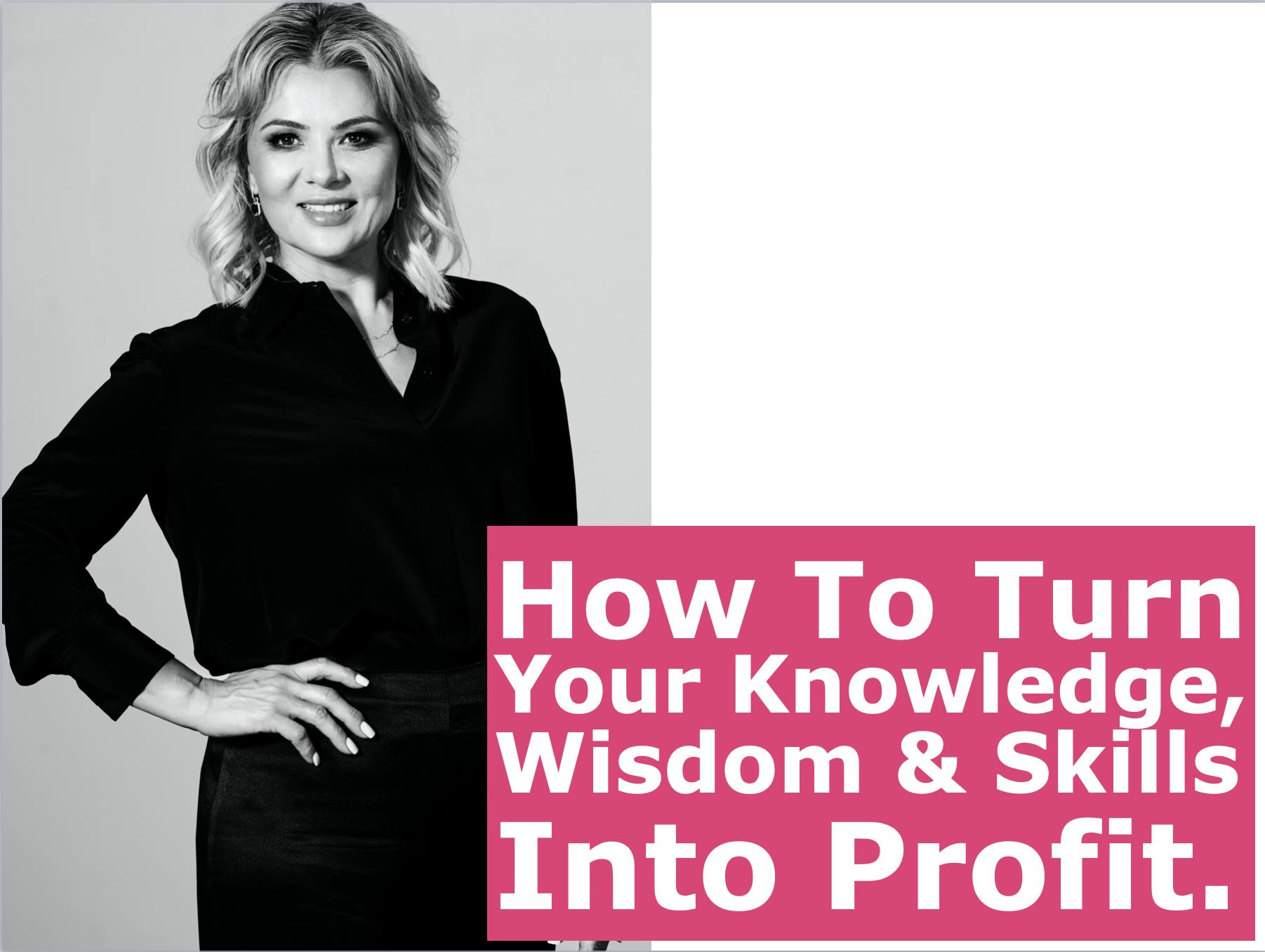 how to turn your knowledge, wisdom & skills. Into profit