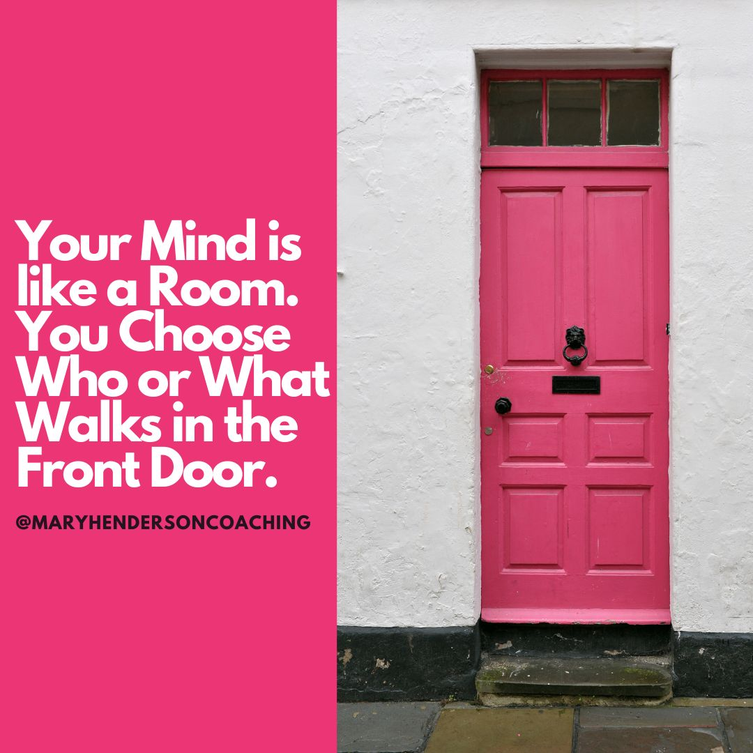 your mind is like a room. You choose who or what walks in the front door